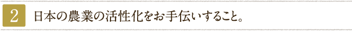 日本の農業の活性化をお手伝いすること。